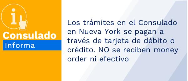 Los trámites en el Consulado en Nueva York se pagan a través de tarjeta de débito o crédito. NO se reciben money order ni efectivo